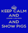 KEEP CALM AND DRINK CROWN AND SHOW PIGS - Personalised Poster A4 size
