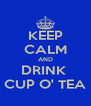 KEEP CALM AND DRINK  CUP O' TEA - Personalised Poster A4 size