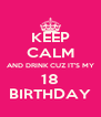 KEEP CALM AND DRINK CUZ IT'S MY 18 BIRTHDAY - Personalised Poster A4 size