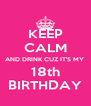 KEEP CALM AND DRINK CUZ IT'S MY  18th BIRTHDAY - Personalised Poster A4 size
