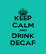 KEEP CALM AND DRINK DECAF - Personalised Poster A4 size