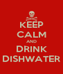 KEEP CALM AND DRINK DISHWATER - Personalised Poster A4 size