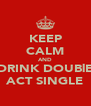 KEEP CALM AND DRINK DOUBlE ACT SINGLE - Personalised Poster A4 size