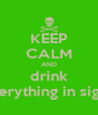 KEEP CALM AND drink everything in sight  - Personalised Poster A4 size