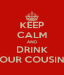 KEEP CALM AND DRINK FOUR COUSINS - Personalised Poster A4 size