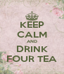 KEEP CALM AND DRINK FOUR TEA - Personalised Poster A4 size