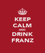 KEEP CALM AND DRINK FRANZ - Personalised Poster A4 size