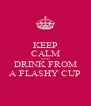 KEEP CALM AND DRINK FROM A FLASHY CUP - Personalised Poster A4 size
