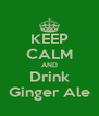 KEEP CALM AND Drink Ginger Ale - Personalised Poster A4 size