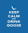 KEEP CALM AND DRINK GOOSE - Personalised Poster A4 size