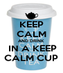 KEEP CALM AND DRINK   IN A KEEP  CALM CUP - Personalised Poster A4 size