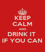 KEEP CALM AND DRINK IT  IF YOU CAN - Personalised Poster A4 size