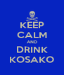 KEEP CALM AND DRINK KOSAKO - Personalised Poster A4 size