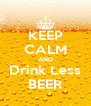 KEEP CALM AND Drink Less BEER - Personalised Poster A4 size