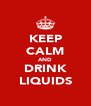 KEEP CALM AND DRINK LIQUIDS - Personalised Poster A4 size