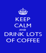 KEEP CALM AND DRINK LOTS OF COFFEE - Personalised Poster A4 size