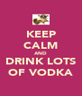 KEEP CALM AND DRINK LOTS OF VODKA - Personalised Poster A4 size