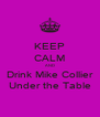 KEEP CALM AND Drink Mike Collier Under the Table - Personalised Poster A4 size