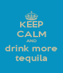 KEEP CALM AND drink more tequila - Personalised Poster A4 size