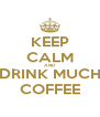 KEEP CALM AND DRINK MUCH COFFEE - Personalised Poster A4 size