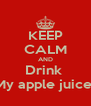 KEEP CALM AND Drink  My apple juice  - Personalised Poster A4 size