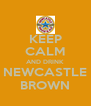 KEEP CALM AND DRINK NEWCASTLE BROWN - Personalised Poster A4 size