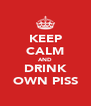 KEEP CALM AND DRINK OWN PISS - Personalised Poster A4 size