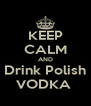 KEEP CALM AND Drink Polish VODKA  - Personalised Poster A4 size