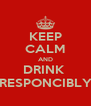 KEEP CALM AND DRINK  RESPONCIBLY - Personalised Poster A4 size