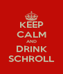 KEEP CALM AND DRINK SCHROLL - Personalised Poster A4 size