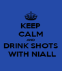 KEEP CALM AND DRINK SHOTS  WITH NIALL - Personalised Poster A4 size