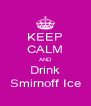 KEEP CALM AND Drink Smirnoff Ice - Personalised Poster A4 size