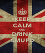 KEEP CALM AND DRINK SMUFD - Personalised Poster A4 size