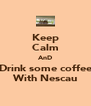 Keep Calm AnD Drink some coffee With Nescau - Personalised Poster A4 size