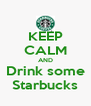 KEEP CALM AND Drink some Starbucks - Personalised Poster A4 size