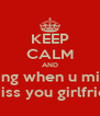 KEEP CALM AND drink some thing when u miss you grifrien u miss you girlfriend - Personalised Poster A4 size