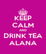 KEEP CALM AND DRINK TEA ALANA - Personalised Poster A4 size