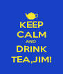 KEEP CALM AND  DRINK TEA,JIM! - Personalised Poster A4 size