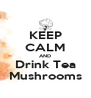 KEEP CALM AND Drink Tea Mushrooms - Personalised Poster A4 size
