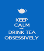 KEEP CALM AND DRINK TEA OBSESSIVELY - Personalised Poster A4 size