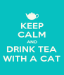 KEEP CALM AND DRINK TEA WITH A CAT - Personalised Poster A4 size
