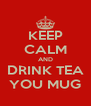 KEEP CALM AND DRINK TEA YOU MUG - Personalised Poster A4 size