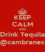KEEP CALM AND Drink Tequila @cambranes - Personalised Poster A4 size