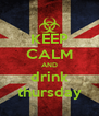 KEEP CALM AND drink thursday - Personalised Poster A4 size