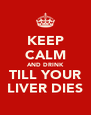 KEEP CALM AND DRINK TILL YOUR LIVER DIES - Personalised Poster A4 size