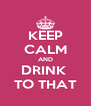 KEEP CALM AND DRINK  TO THAT - Personalised Poster A4 size