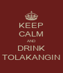KEEP CALM AND DRINK TOLAKANGIN - Personalised Poster A4 size