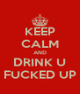 KEEP CALM AND DRINK U FUCKED UP - Personalised Poster A4 size