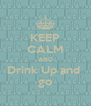 KEEP CALM AND Drink Up and  go - Personalised Poster A4 size