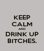 KEEP CALM AND DRINK UP BITCHES. - Personalised Poster A4 size